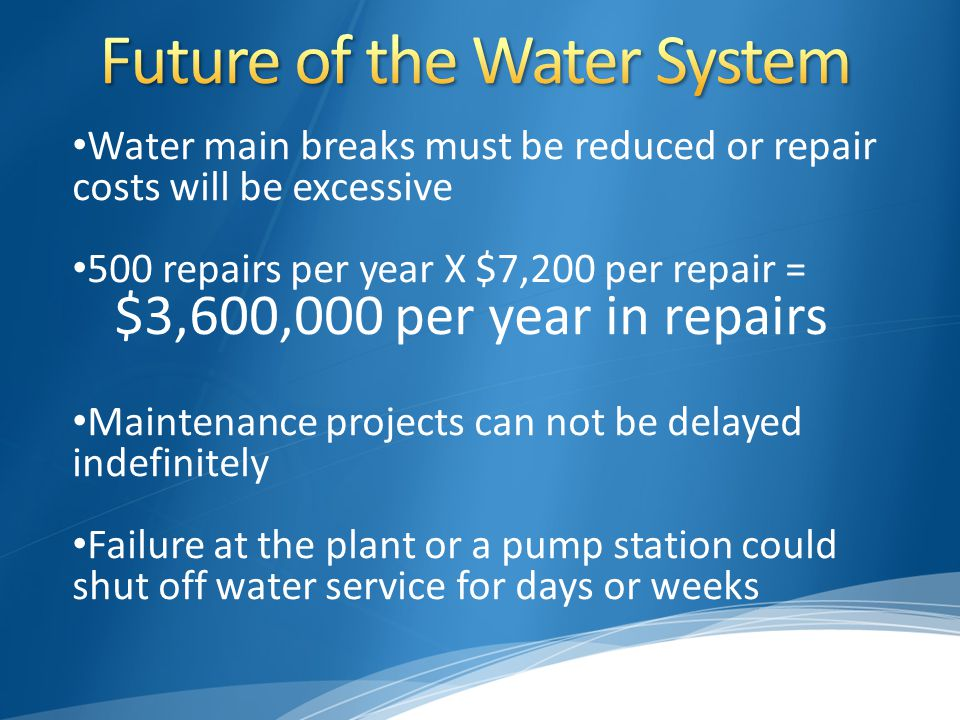 Water main breaks must be reduced or repair costs will be excessive 500 repairs per year X $7,200 per repair = $3,600,000 per year in repairs Maintenance projects can not be delayed indefinitely Failure at the plant or a pump station could shut off water service for days or weeks
