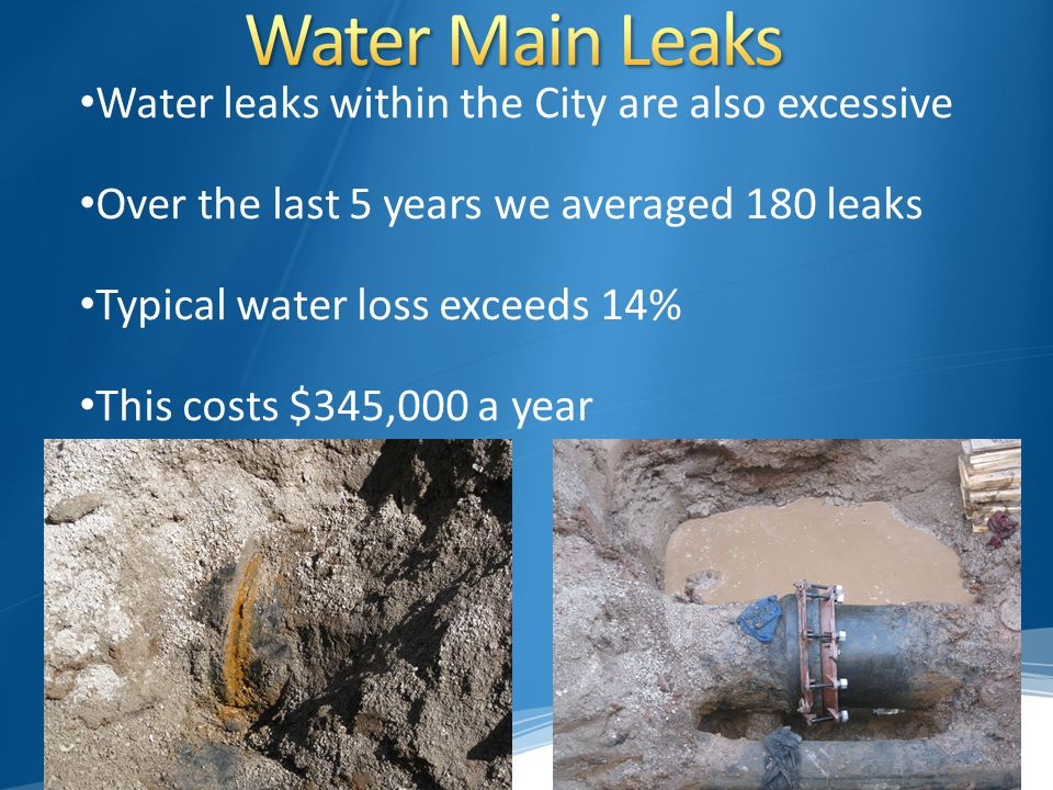 Water leaks within the City are also excessive Over the last 5 years we averaged 180 leaks Typical water loss exceeds 14% This costs $345,000 a year