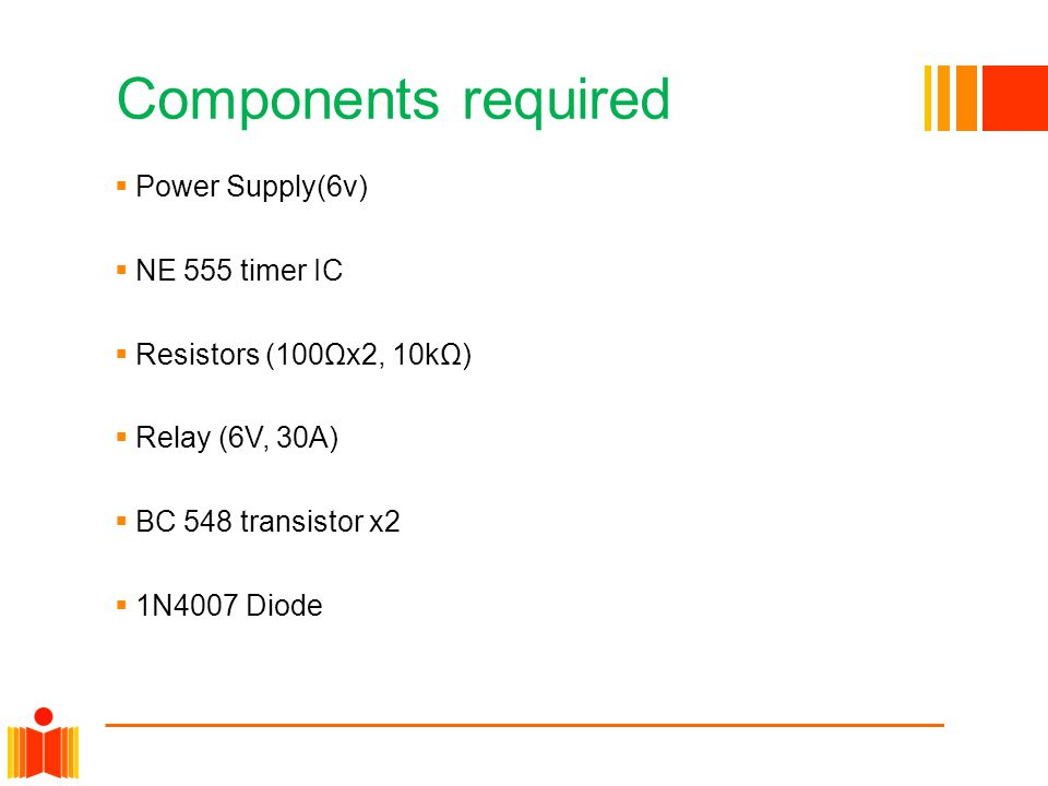 Components required Power Supply(6v) NE 555 timer IC Resistors (100Ωx2, 10kΩ) Relay (6V, 30A) BC 548 transistor x2 1N4007 Diode