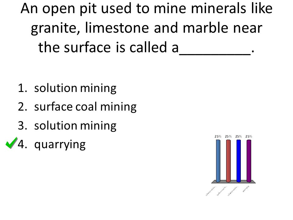 An open pit used to mine minerals like granite, limestone and marble near the surface is called a_________. 1.solution mining 2.surface coal mining 3.