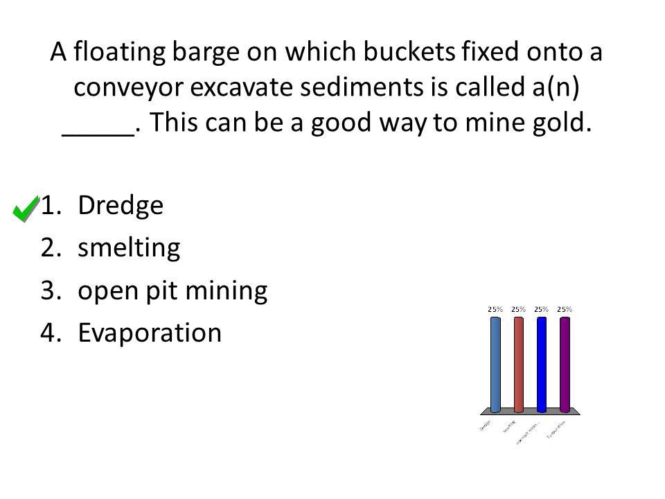 A floating barge on which buckets fixed onto a conveyor excavate sediments is called a(n) _____. This can be a good way to mine gold. 1.Dredge 2.smelt