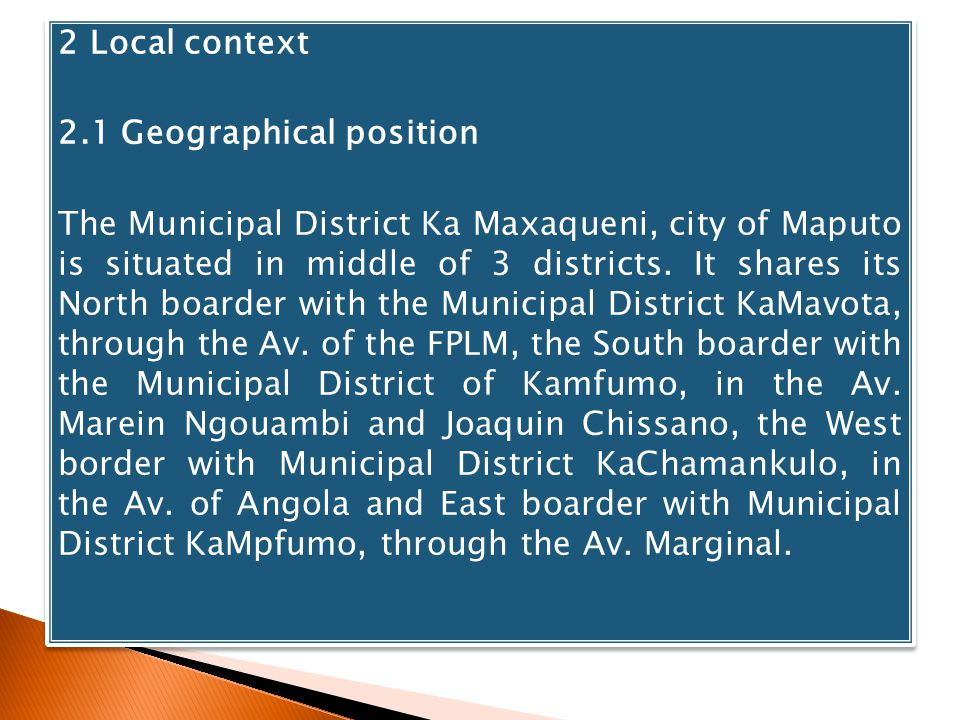 2 Local context 2.1 Geographical position The Municipal District Ka Maxaqueni, city of Maputo is situated in middle of 3 districts. It shares its Nort