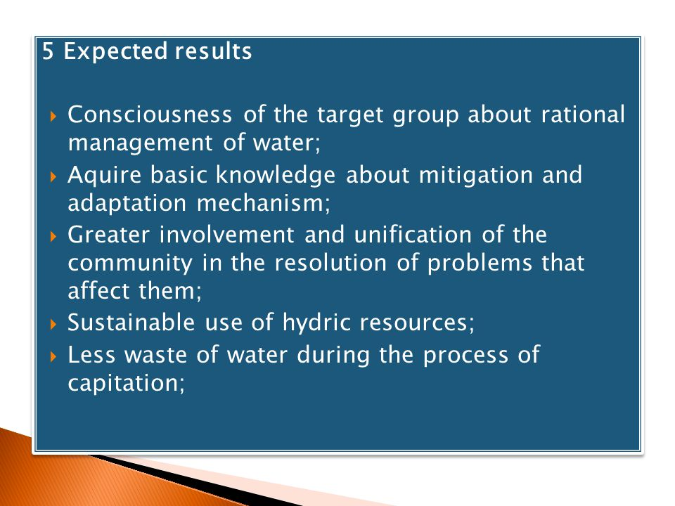 5 Expected results Consciousness of the target group about rational management of water; Aquire basic knowledge about mitigation and adaptation mechan
