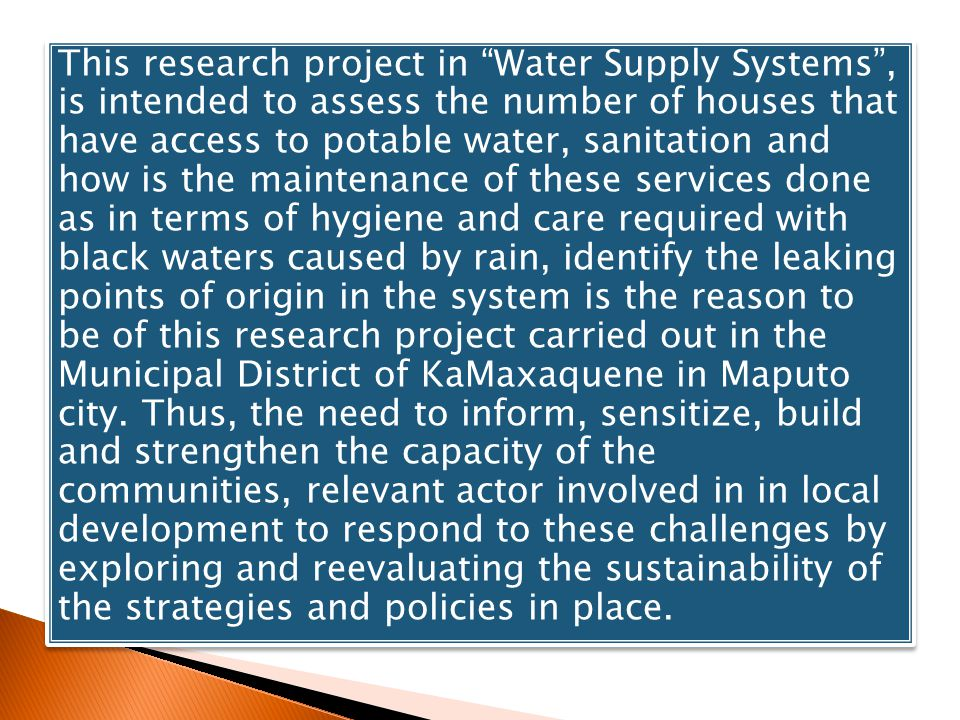 This research project in Water Supply Systems, is intended to assess the number of houses that have access to potable water, sanitation and how is the