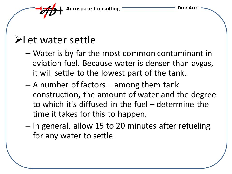 Let water settle – Water is by far the most common contaminant in aviation fuel.