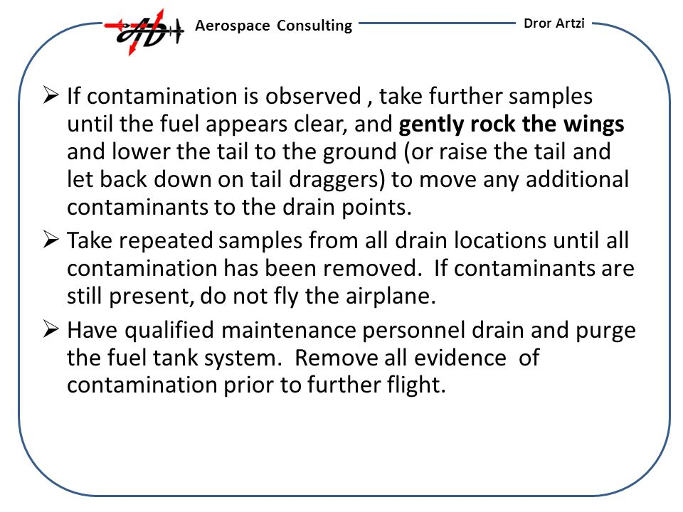 If contamination is observed, take further samples until the fuel appears clear, and gently rock the wings and lower the tail to the ground (or raise the tail and let back down on tail draggers) to move any additional contaminants to the drain points.