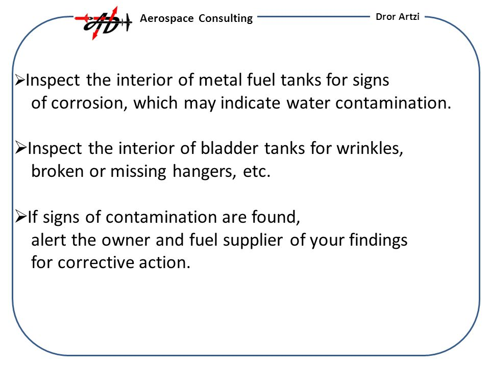 Inspect the interior of metal fuel tanks for signs of corrosion, which may indicate water contamination.