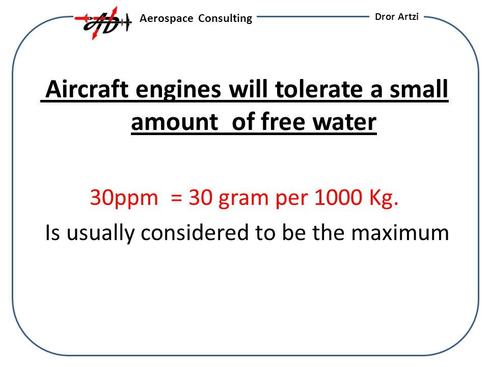Aircraft engines will tolerate a small amount of free water 30ppm = 30 gram per 1000 Kg.