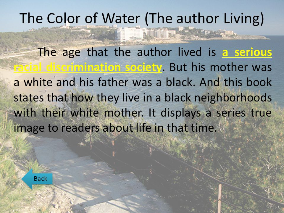 The Color of Water (The author Living) The age that the author lived is a serious racial discrimination society. But his mother was a white and his fa