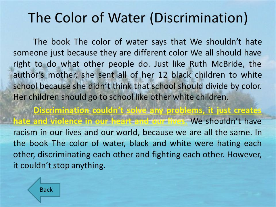 The Color of Water (Discrimination) The book The color of water says that We shouldnt hate someone just because they are different color We all should