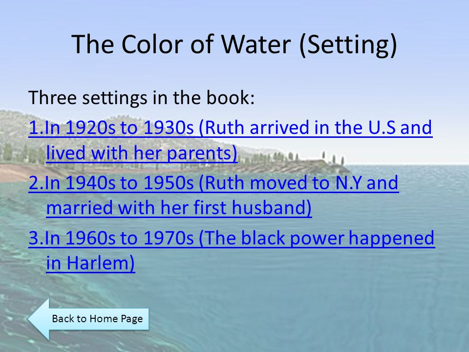 The Color of Water (Setting) Three settings in the book: 1.In 1920s to 1930s (Ruth arrived in the U.S and lived with her parents) 2.In 1940s to 1950s