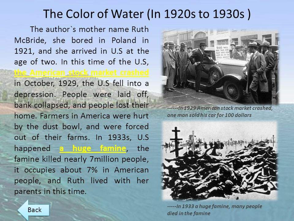 The Color of Water (In 1920s to 1930s ) The author`s mother name Ruth McBride, she bored in Poland in 1921, and she arrived in U.S at the age of two.