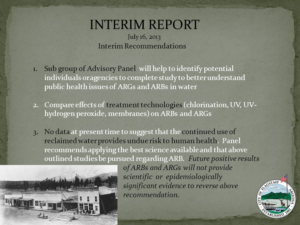 INTERIM REPORT July 16, 2013 Interim Recommendations 1.Sub group of Advisory Panel will help to identify potential individuals or agencies to complete study to better understand public health issues of ARGs and ARBs in water 2.Compare effects of treatment technologies (chlorination, UV, UV- hydrogen peroxide, membranes) on ARBs and ARGs 3.No data at present time to suggest that the continued use of reclaimed water provides undue risk to human health.