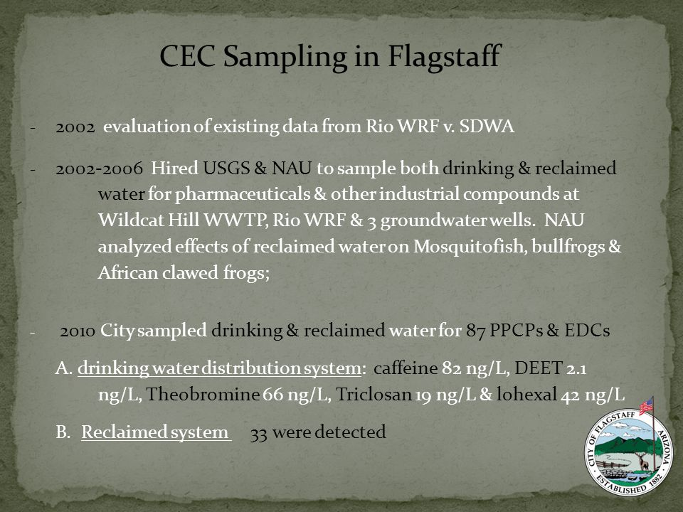 - 2002 evaluation of existing data from Rio WRF v. SDWA - 2002-2006 Hired USGS & NAU to sample both drinking & reclaimed water for pharmaceuticals & o