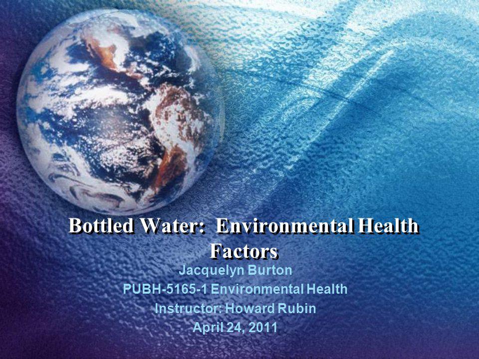 Bottled Water: Environmental Health Factors Jacquelyn Burton PUBH-5165-1 Environmental Health Instructor: Howard Rubin April 24, 2011