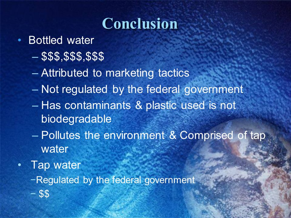 Conclusion Bottled water –$$$,$$$,$$$ –Attributed to marketing tactics –Not regulated by the federal government –Has contaminants & plastic used is no