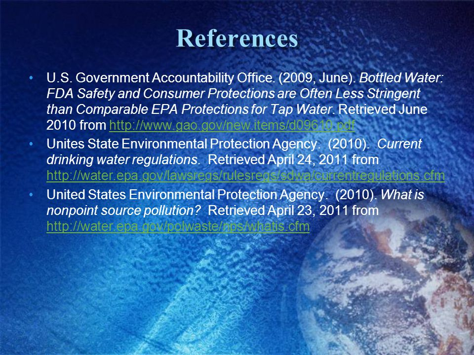 References U.S. Government Accountability Office. (2009, June). Bottled Water: FDA Safety and Consumer Protections are Often Less Stringent than Compa