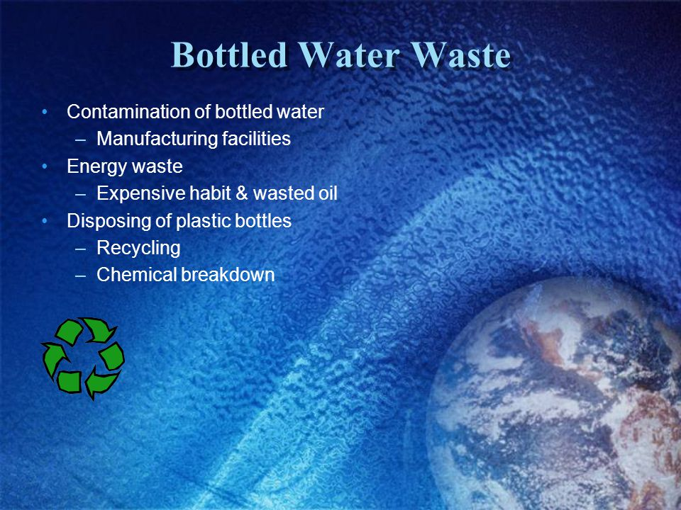 Bottled Water Waste Contamination of bottled water –Manufacturing facilities Energy waste –Expensive habit & wasted oil Disposing of plastic bottles –