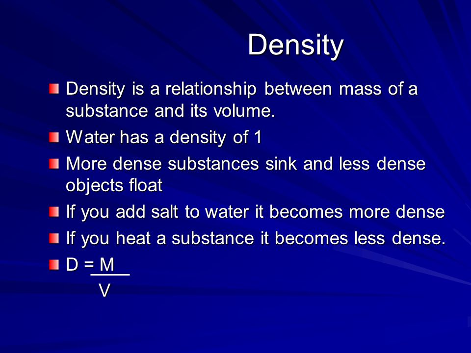 Density Density Density is a relationship between mass of a substance and its volume. Water has a density of 1 More dense substances sink and less den