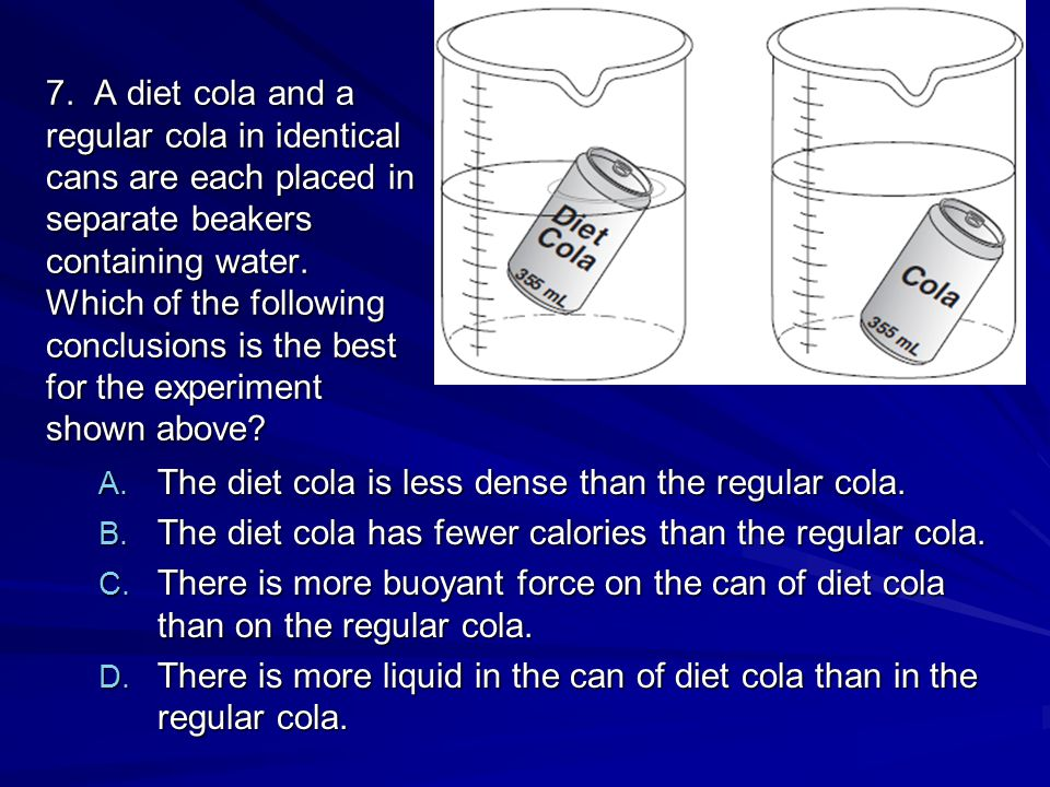 7. A diet cola and a regular cola in identical cans are each placed in separate beakers containing water. Which of the following conclusions is the be