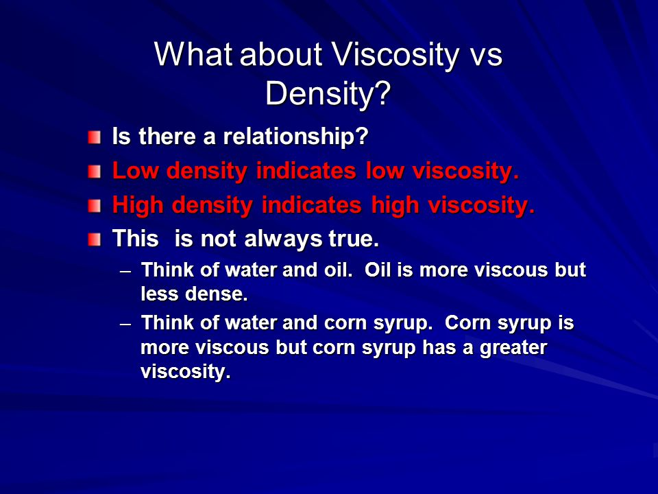 What about Viscosity vs Density? Is there a relationship? Low density indicates low viscosity. High density indicates high viscosity. This is not alwa