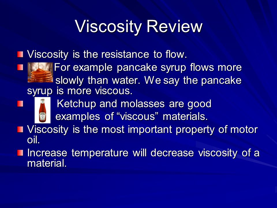 Viscosity Review Viscosity is the resistance to flow. For example pancake syrup flows more For example pancake syrup flows more slowly than water. We