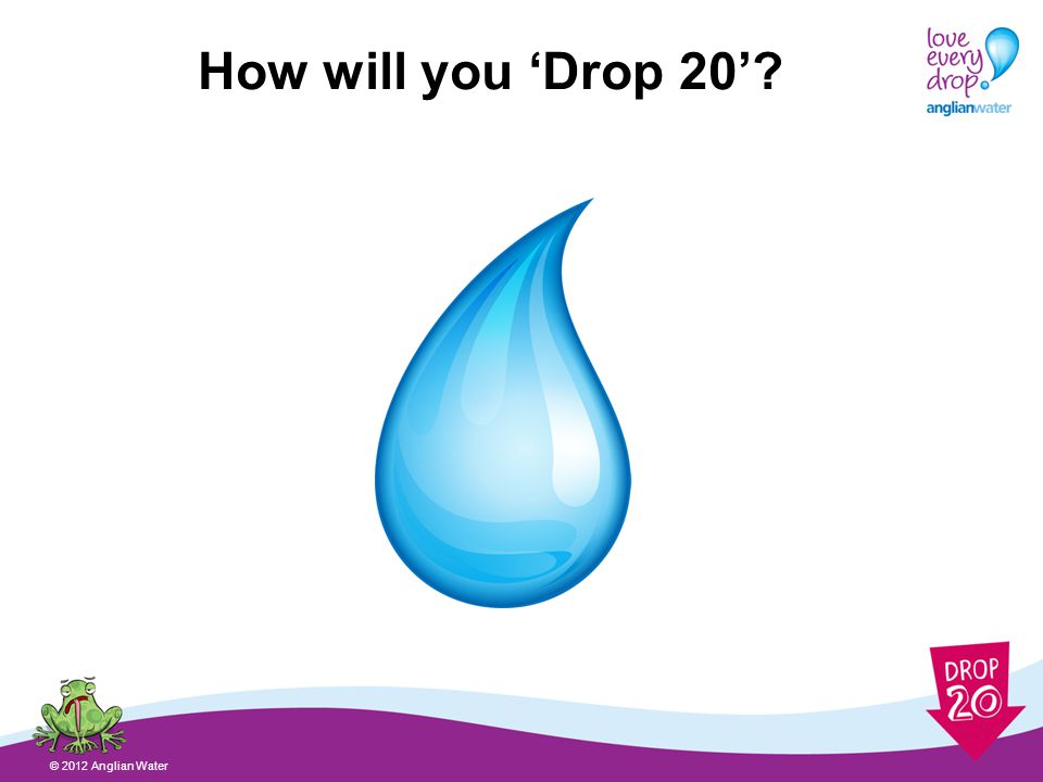 How will you Drop 20 © 2012 Anglian Water
