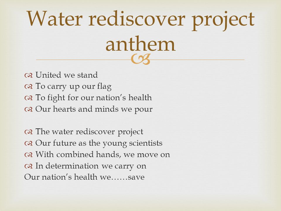 United we stand To carry up our flag To fight for our nations health Our hearts and minds we pour The water rediscover project Our future as the young