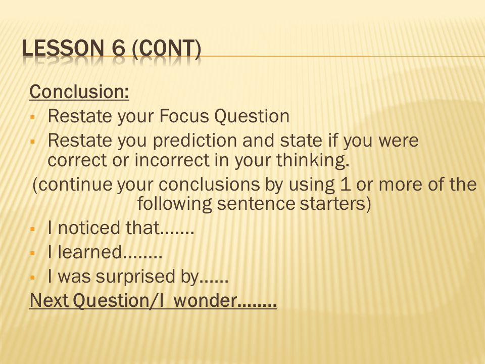 Conclusion: Restate your Focus Question Restate you prediction and state if you were correct or incorrect in your thinking. (continue your conclusions