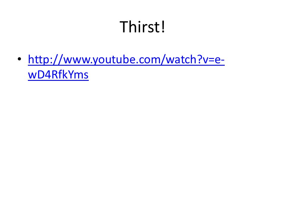 Thirst! http://www.youtube.com/watch?v=e- wD4RfkYms http://www.youtube.com/watch?v=e- wD4RfkYms