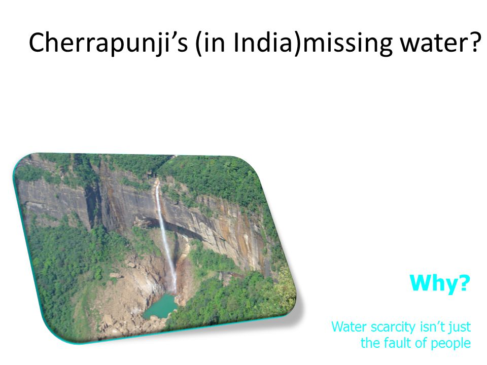 Cherrapunjis (in India)missing water.LO: Why cant we have water everywhere.