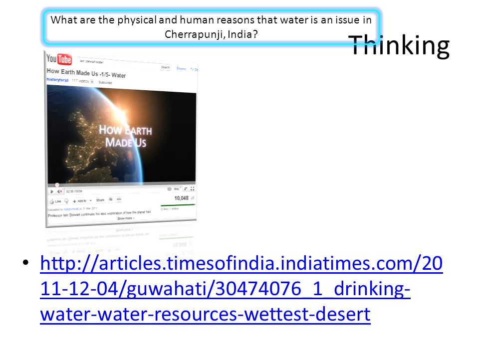 Thinking http://articles.timesofindia.indiatimes.com/20 11-12-04/guwahati/30474076_1_drinking- water-water-resources-wettest-desert http://articles.timesofindia.indiatimes.com/20 11-12-04/guwahati/30474076_1_drinking- water-water-resources-wettest-desert What are the physical and human reasons that water is an issue in Cherrapunji, India?