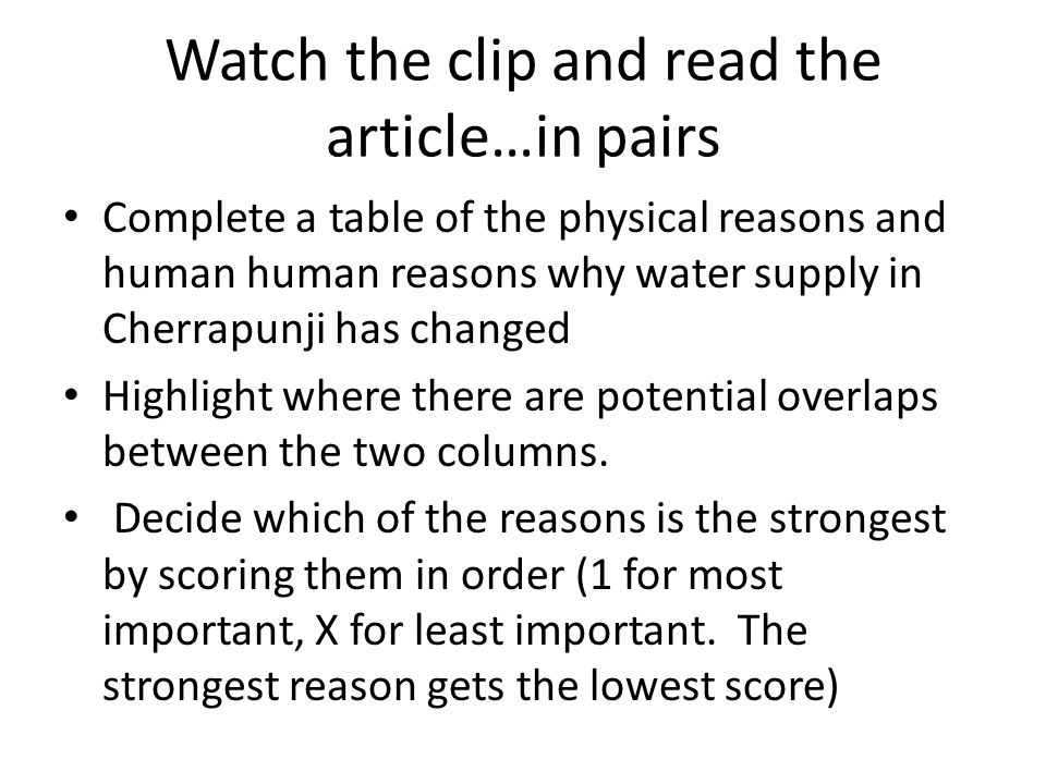 Watch the clip and read the article…in pairs Complete a table of the physical reasons and human human reasons why water supply in Cherrapunji has changed Highlight where there are potential overlaps between the two columns.