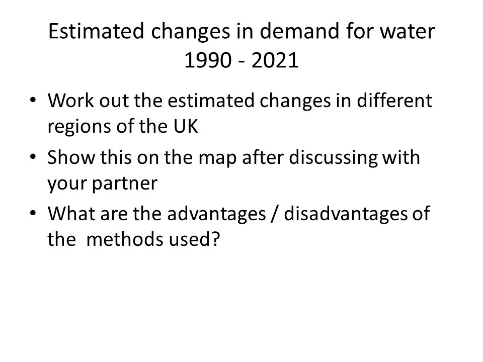 Estimated changes in demand for water 1990 - 2021 Work out the estimated changes in different regions of the UK Show this on the map after discussing with your partner What are the advantages / disadvantages of the methods used?