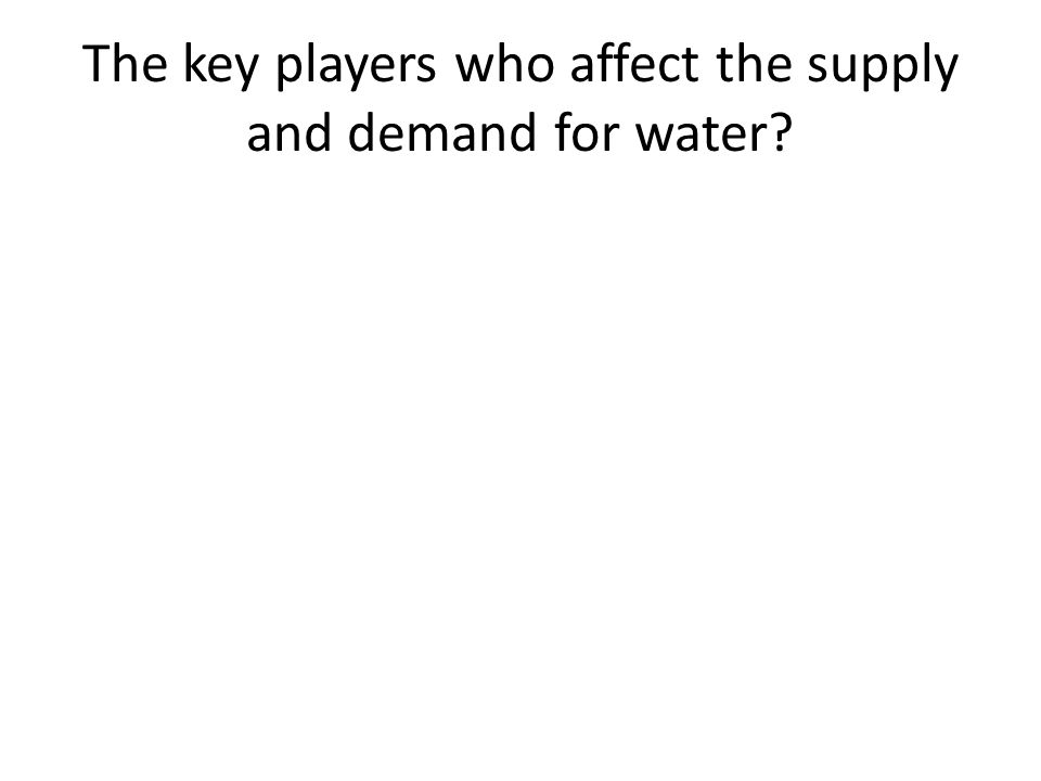 The key players who affect the supply and demand for water?