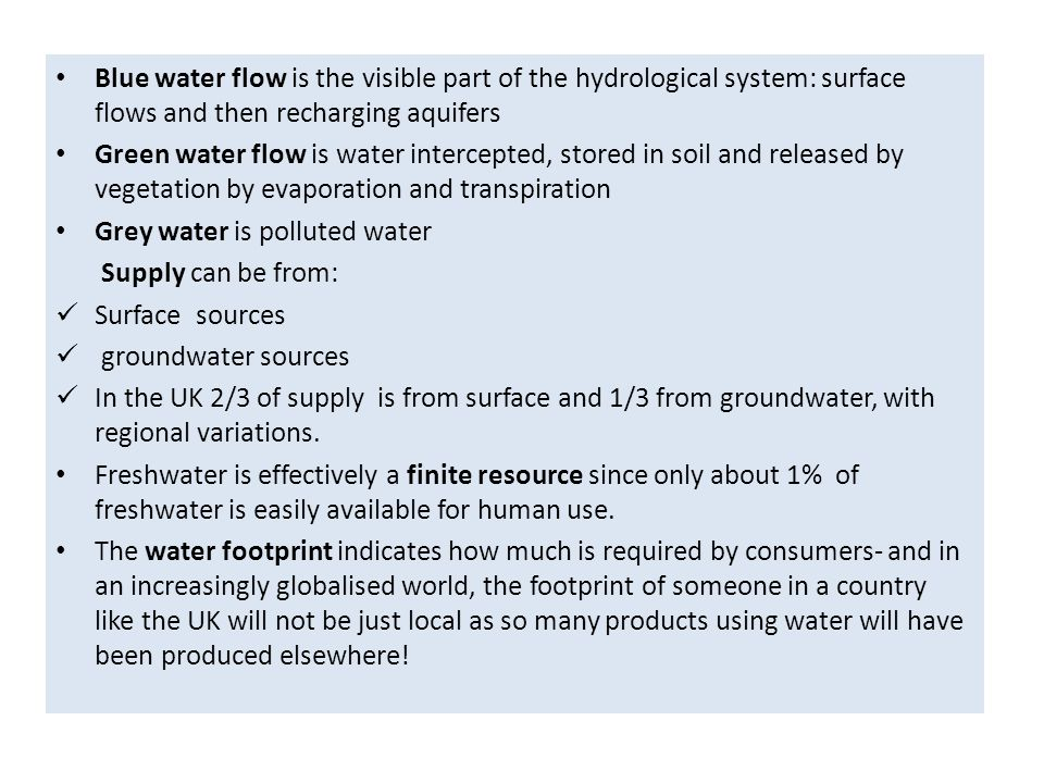 Blue water flow is the visible part of the hydrological system: surface flows and then recharging aquifers Green water flow is water intercepted, stored in soil and released by vegetation by evaporation and transpiration Grey water is polluted water Supply can be from: Surface sources groundwater sources In the UK 2/3 of supply is from surface and 1/3 from groundwater, with regional variations.