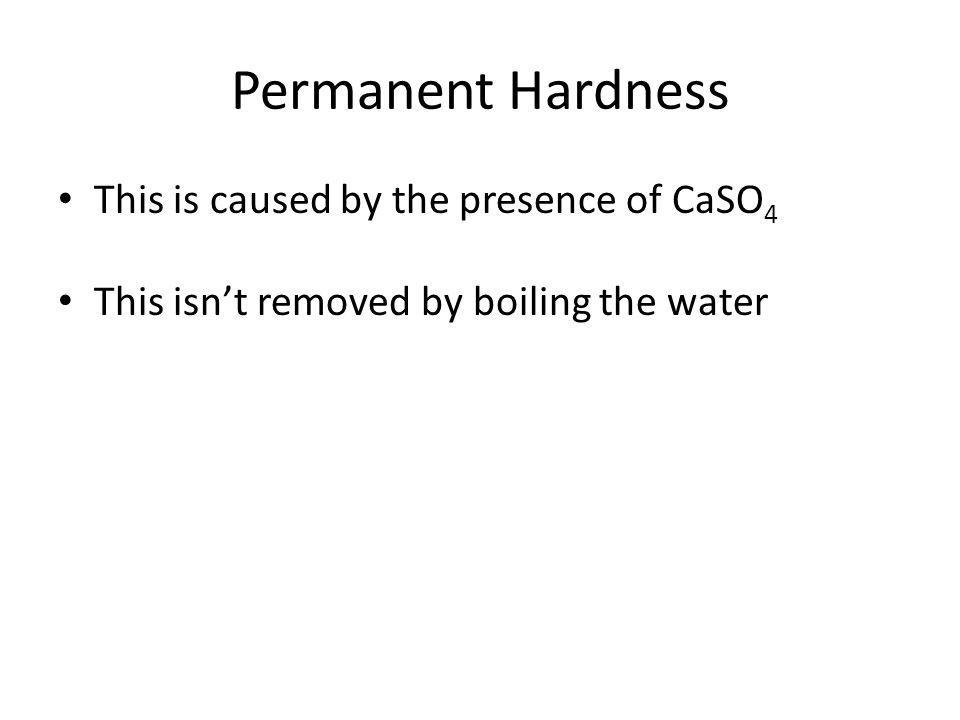 Permanent Hardness This is caused by the presence of CaSO 4 This isnt removed by boiling the water