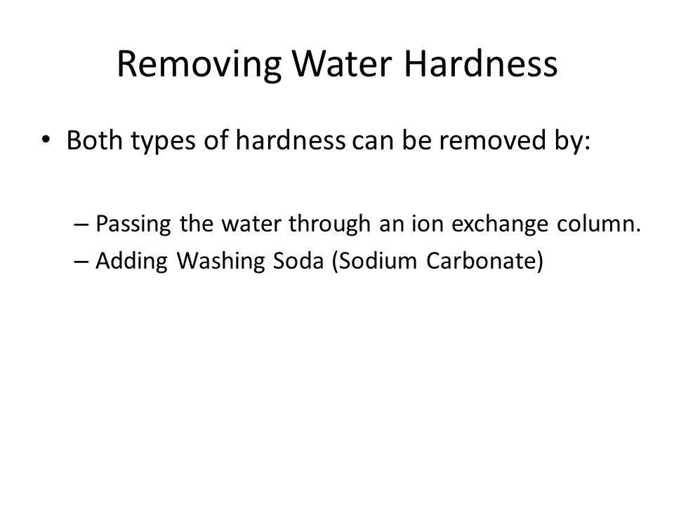 Removing Water Hardness Both types of hardness can be removed by: – Passing the water through an ion exchange column. – Adding Washing Soda (Sodium Ca