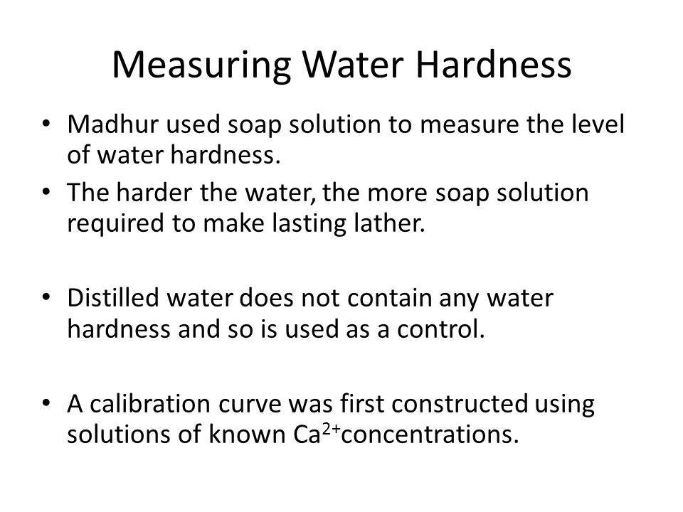 Measuring Water Hardness Madhur used soap solution to measure the level of water hardness. The harder the water, the more soap solution required to ma