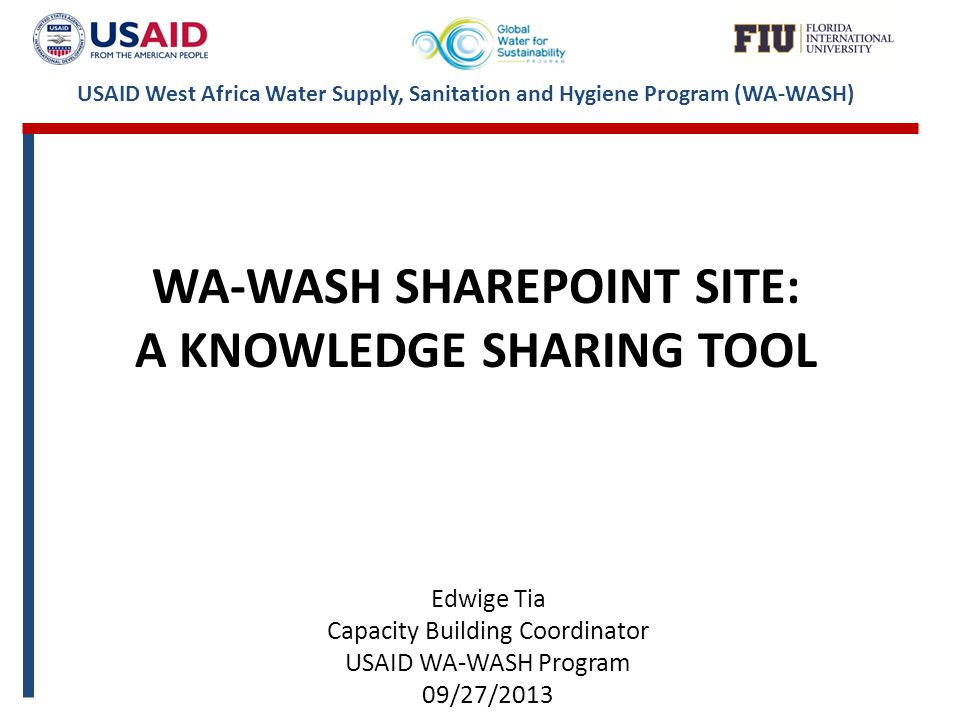 USAID West Africa Water Supply, Sanitation and Hygiene Program (WA-WASH) WA-WASH SHAREPOINT SITE: A KNOWLEDGE SHARING TOOL Edwige Tia Capacity Building Coordinator USAID WA-WASH Program 09/27/2013