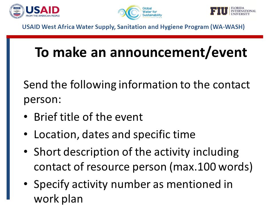 USAID West Africa Water Supply, Sanitation and Hygiene Program (WA-WASH) To make an announcement/event Send the following information to the contact person: Brief title of the event Location, dates and specific time Short description of the activity including contact of resource person (max.100 words) Specify activity number as mentioned in work plan