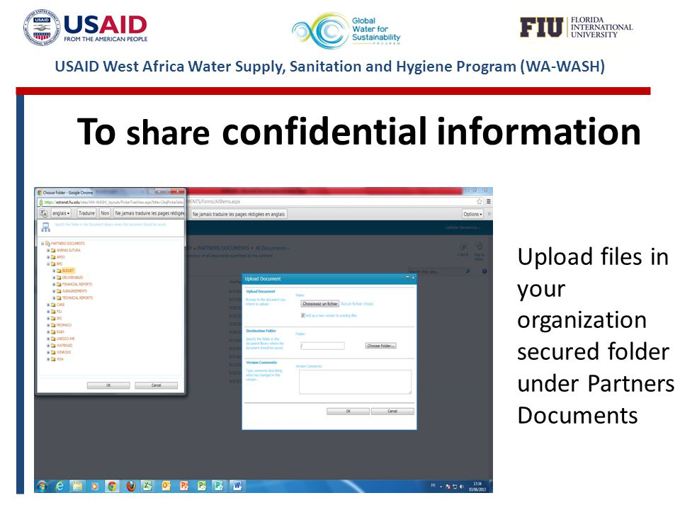 USAID West Africa Water Supply, Sanitation and Hygiene Program (WA-WASH) Upload files in your organization secured folder under Partners Documents To share confidential information