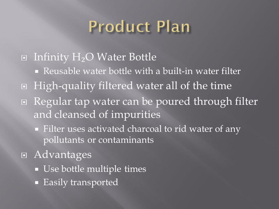 Infinity H O Water Bottle Reusable water bottle with a built-in water filter High-quality filtered water all of the time Regular tap water can be poured through filter and cleansed of impurities Filter uses activated charcoal to rid water of any pollutants or contaminants Advantages Use bottle multiple times Easily transported