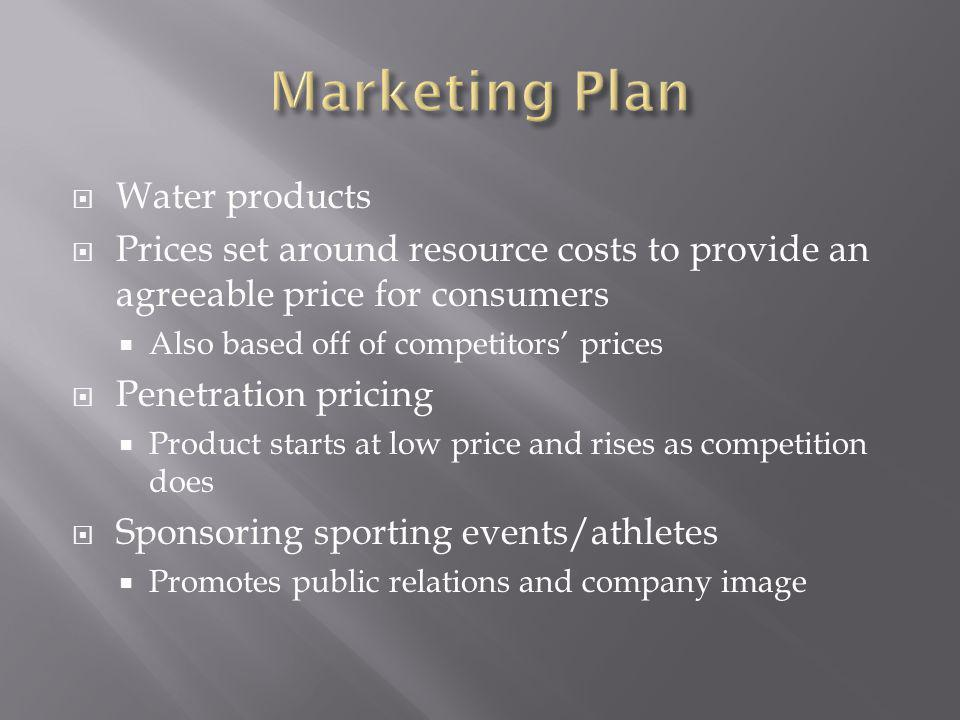 Water products Prices set around resource costs to provide an agreeable price for consumers Also based off of competitors prices Penetration pricing Product starts at low price and rises as competition does Sponsoring sporting events/athletes Promotes public relations and company image