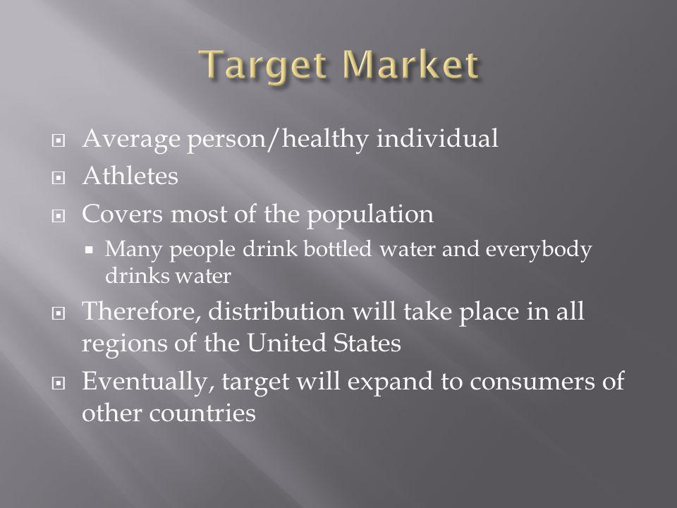 Average person/healthy individual Athletes Covers most of the population Many people drink bottled water and everybody drinks water Therefore, distribution will take place in all regions of the United States Eventually, target will expand to consumers of other countries