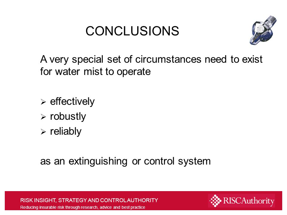 RISK INSIGHT, STRATEGY AND CONTROL AUTHORITY Reducing insurable risk through research, advice and best practice A very special set of circumstances need to exist for water mist to operate effectively robustly reliably as an extinguishing or control system CONCLUSIONS