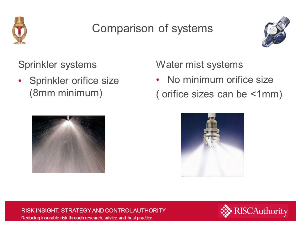 RISK INSIGHT, STRATEGY AND CONTROL AUTHORITY Reducing insurable risk through research, advice and best practice Comparison of systems Sprinkler systems Sprinkler orifice size (8mm minimum) Water mist systems No minimum orifice size ( orifice sizes can be <1mm)