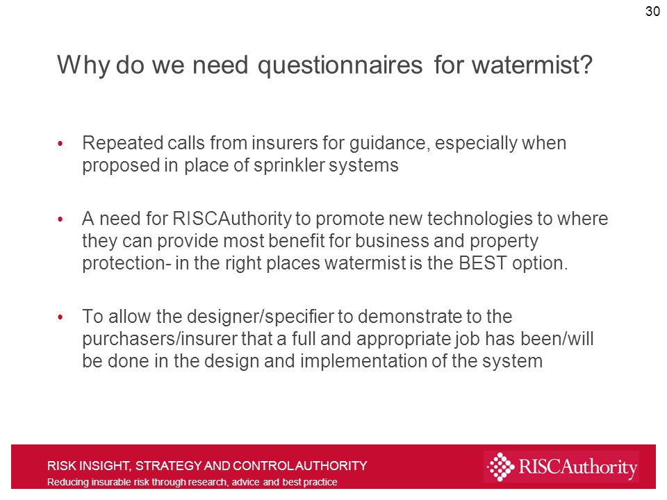 RISK INSIGHT, STRATEGY AND CONTROL AUTHORITY Reducing insurable risk through research, advice and best practice Why do we need questionnaires for watermist.