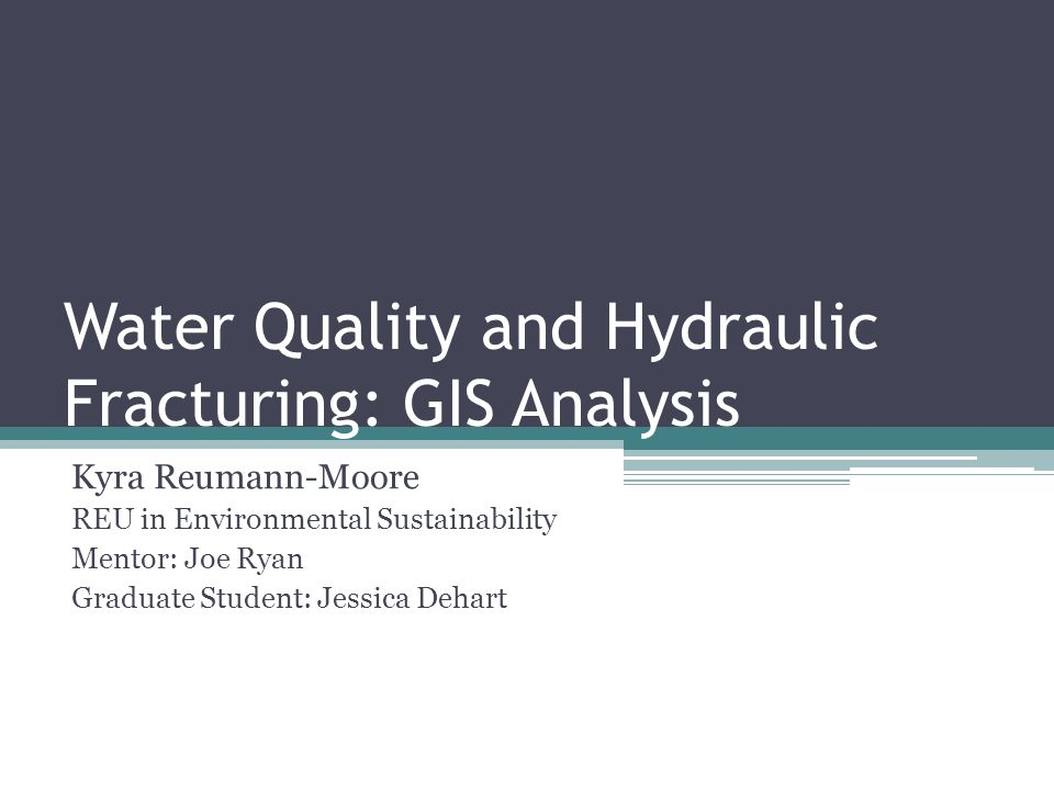 Water Quality and Hydraulic Fracturing: GIS Analysis Kyra Reumann-Moore REU in Environmental Sustainability Mentor: Joe Ryan Graduate Student: Jessica