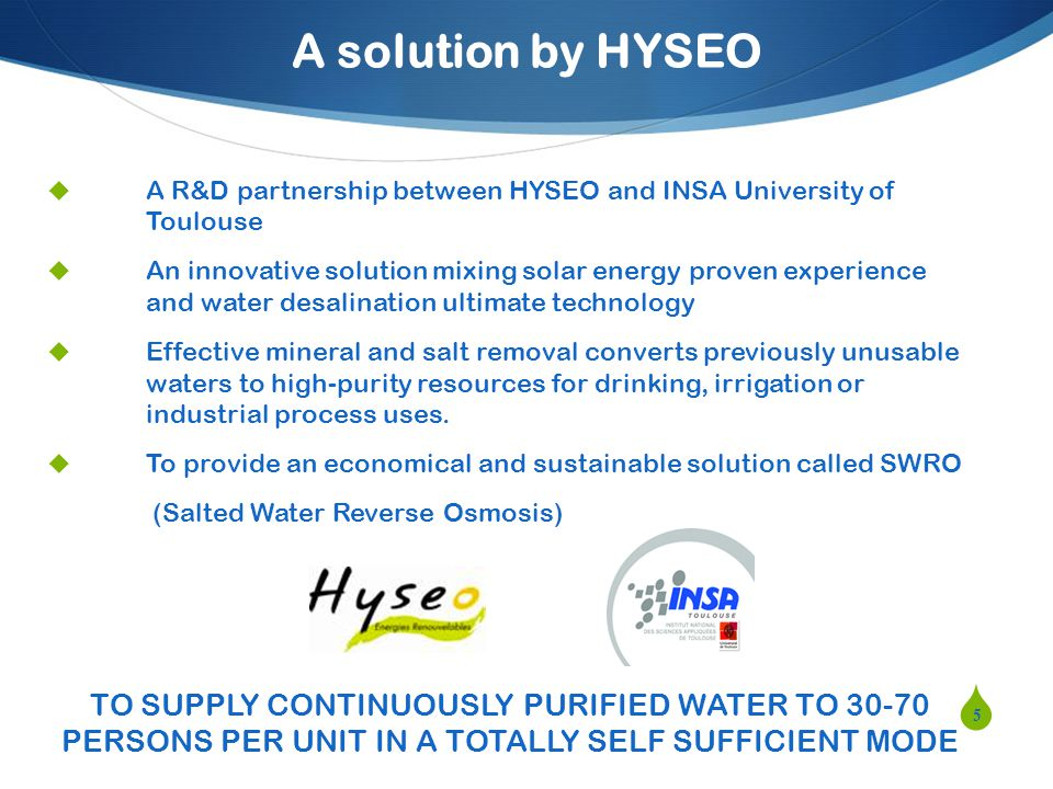 A solution by HYSEO A R&D partnership between HYSEO and INSA University of Toulouse An innovative solution mixing solar energy proven experience and water desalination ultimate technology Effective mineral and salt removal converts previously unusable waters to high-purity resources for drinking, irrigation or industrial process uses.